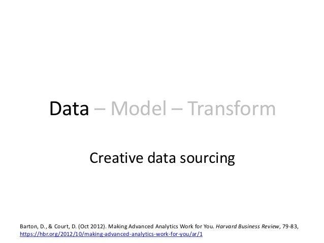 Data – Model – Transform Creative data sourcing Barton, D., & Court, D. (Oct 2012). Making Advanced Analytics Work for You...