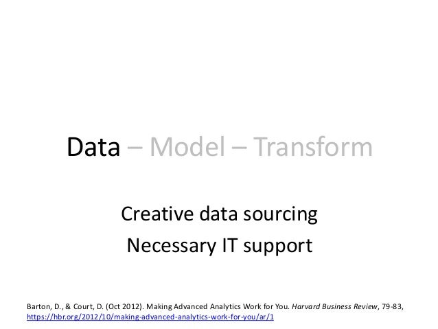 Data – Model – Transform Creative data sourcing Necessary IT support Barton, D., & Court, D. (Oct 2012). Making Advanced A...