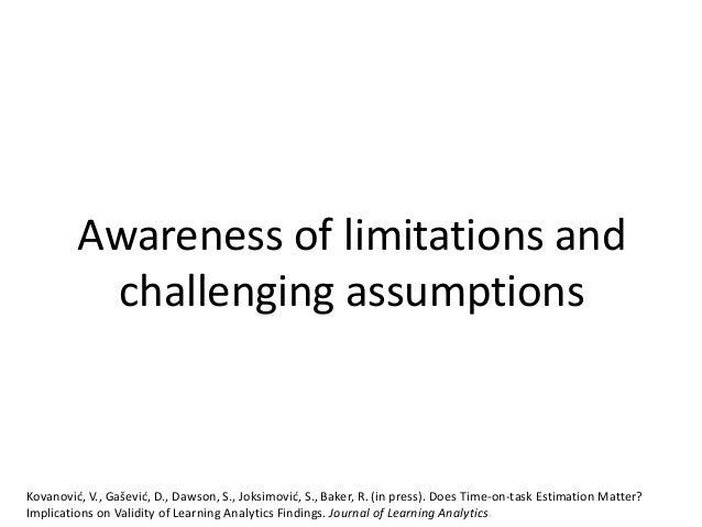 Awareness of limitations and challenging assumptions Kovanović, V., Gašević, D., Dawson, S., Joksimović, S., Baker, R. (in...
