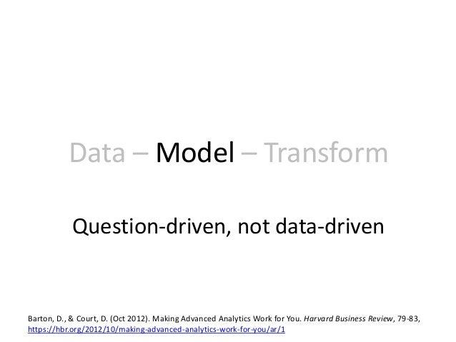 Data – Model – Transform Question-driven, not data-driven Barton, D., & Court, D. (Oct 2012). Making Advanced Analytics Wo...