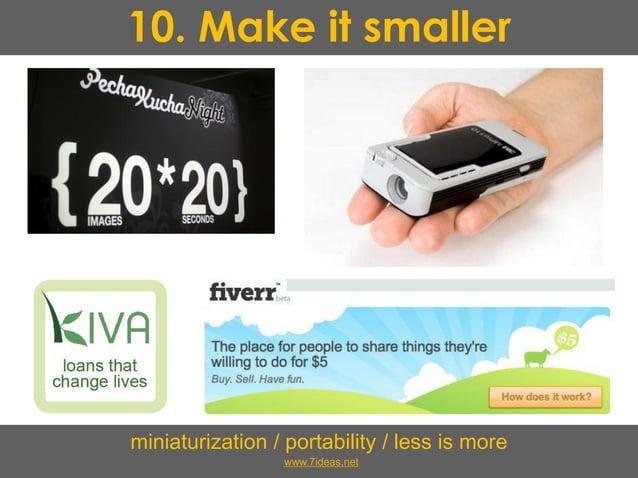 10. Make it smaller miniaturization / portability / less is more www.7ideas.net