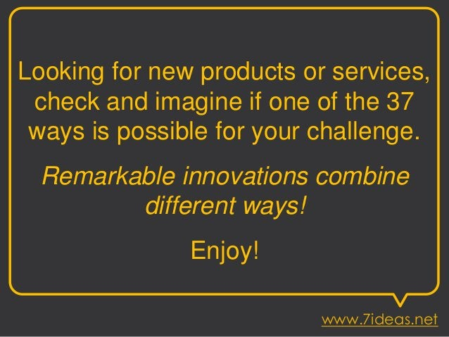 Looking for new products or services, check and imagine if one of the 37 ways is possible for your challenge. Remarkable i...