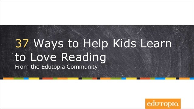 37 Ways to Help Kids Learn to Love Reading From the Edutopia Community