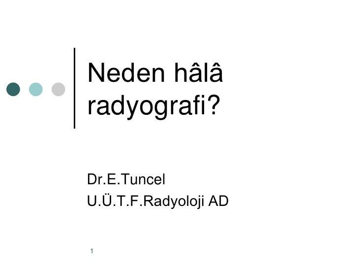 Neden hâlâradyografi?Dr.E.TuncelU.Ü.T.F.Radyoloji AD1