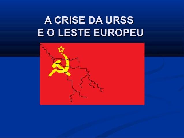 A CRISE DA URSSA CRISE DA URSS E O LESTE EUROPEUE O LESTE EUROPEU