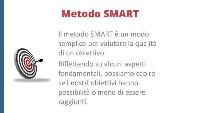 Metodo SMART  Specific (specifico): gli obiettivi devono rappresentare un qualcosa di definito e tangibile.  Measurable ...
