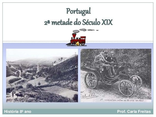 Portugal  2ª metade do Século XIX  História 8º ano Prof. Carla Freitas