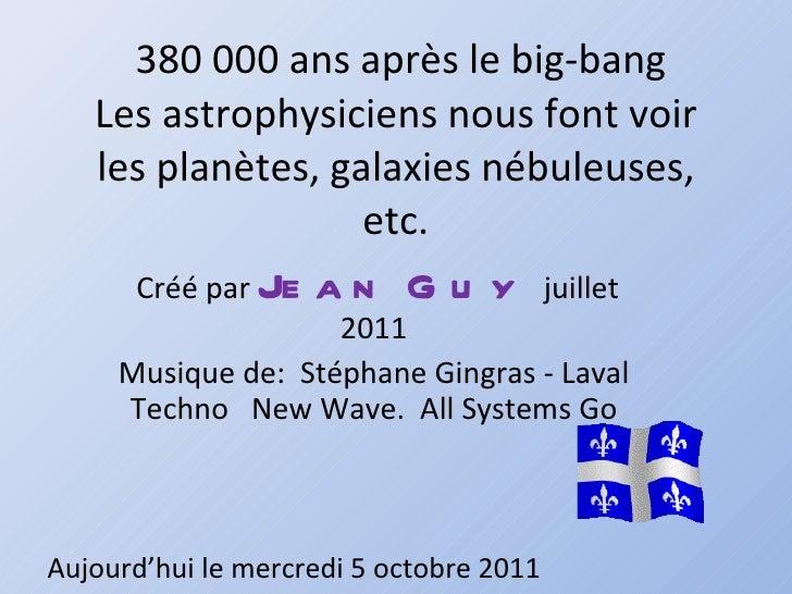 380 000 ans après le big-bang Les astrophysiciens nous font voir les planètes, galaxies nébuleuses, etc. Créé par  Jean Gu...