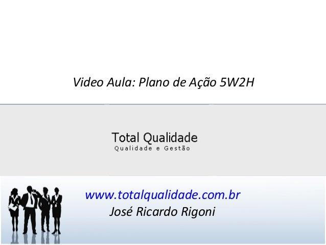 Video Aula: Plano de Ação 5W2H www.totalqualidade.com.br José Ricardo Rigoni