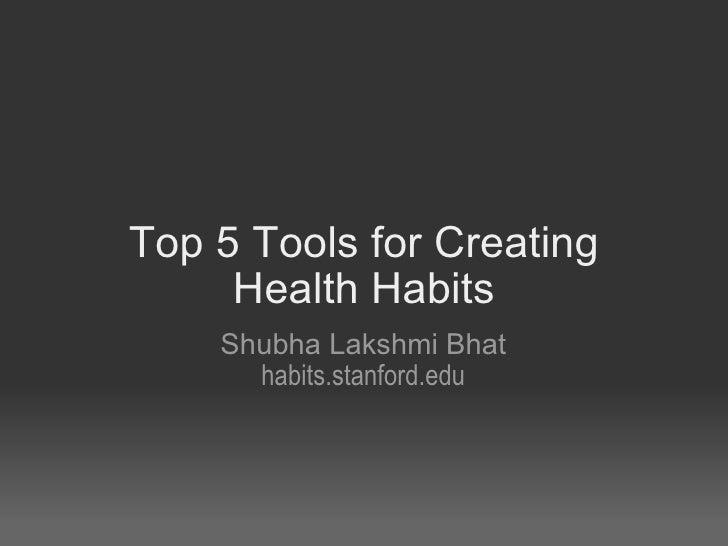 Top 5 tools for creating health habits! Shubha Lakshmi Bhat Stanford Medical School, Year 1 habits.stanford.edu  May 4, 2...