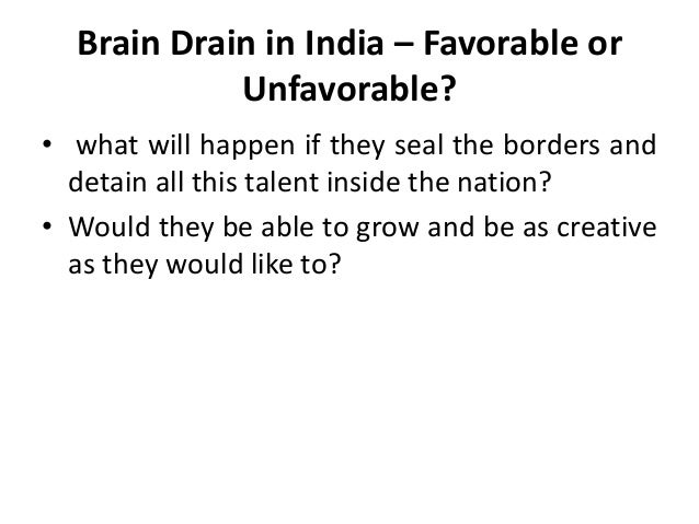 brain drain in india The problem of brain-drain, in our age, has become very elusive the developing countries like india are desperately in need of talents, especially in the field of science and technology but for one reason or the other the talents and fleeing their countries, leaving their native lands impoverished in the.