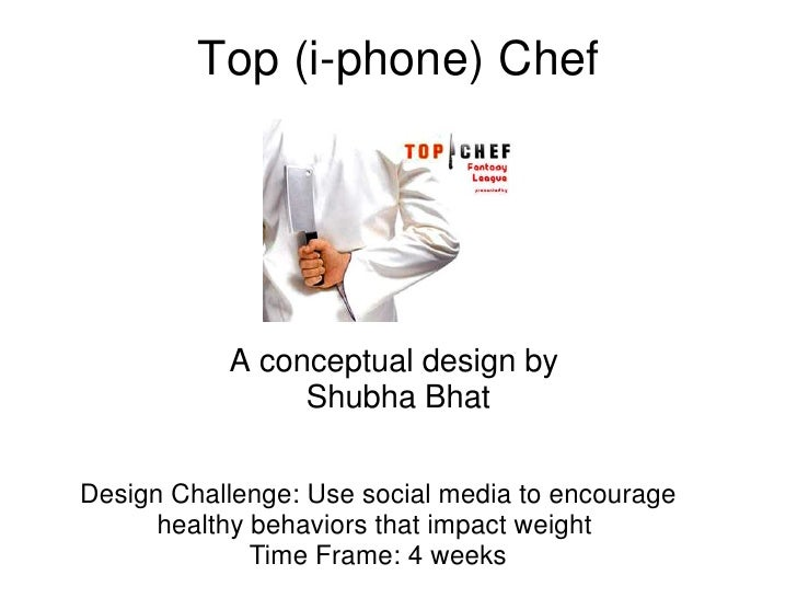 Top (i-phone) Chef                A conceptual design by                 Shubha Bhat  Design Challenge: Use social media t...