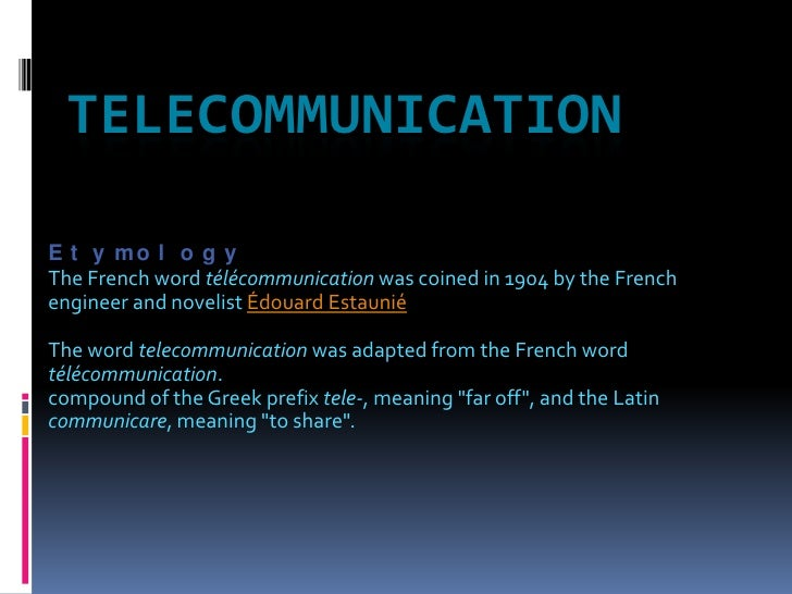 TELECOMMUNICATION<br />Etymology<br />The French word télécommunication was coined in 1904 by the French engineer and nove...