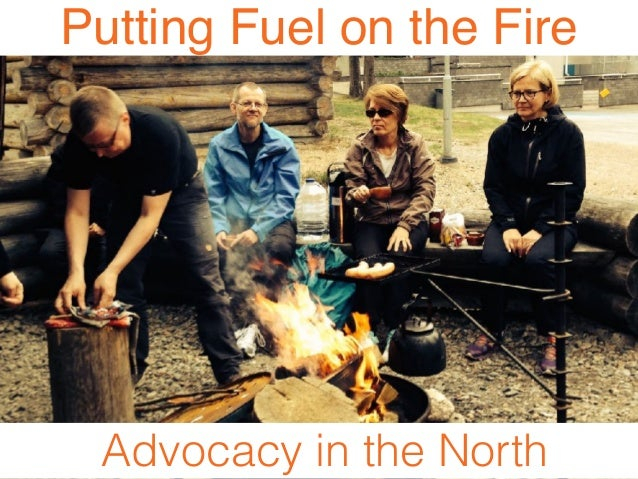 Putting Fuel on the Fire Advocacy in the North