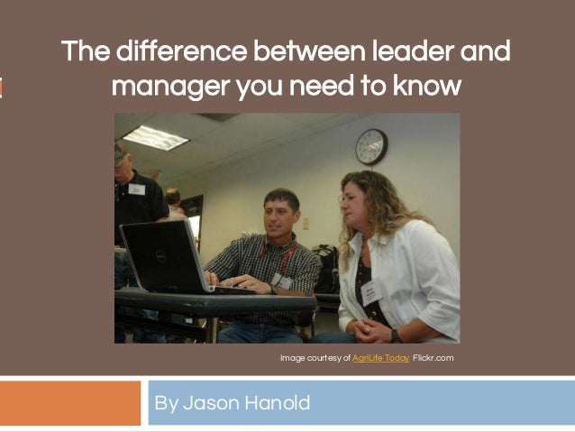 The difference between leader and manager you need to know By Jason Hanold Image courtesy of AgriLife Today Flickr.com