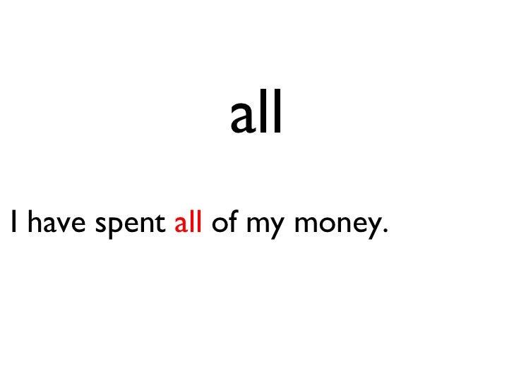 all <ul><li>I have spent  all  of my money. </li></ul>