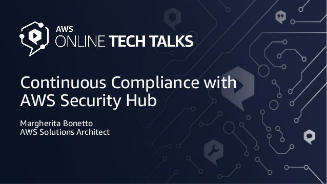 Continuous Compliance with AWS Security Hub Margherita Bonetto AWS Solutions Architect