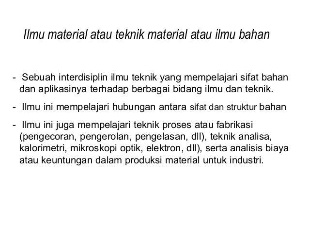Ilmu material atau teknik material atau ilmu bahan- Sebuah interdisiplin ilmu teknik yang mempelajari sifat bahan  dan apl...