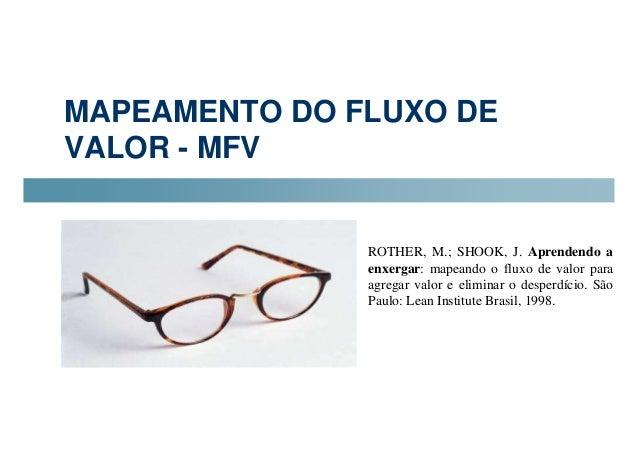 MAPEAMENTO DO FLUXO DE  VALOR - MFV  ROTHER, M.; SHOOK, J. Aprendendo a  enxergar: mapeando o fluxo de valor para  agregar...