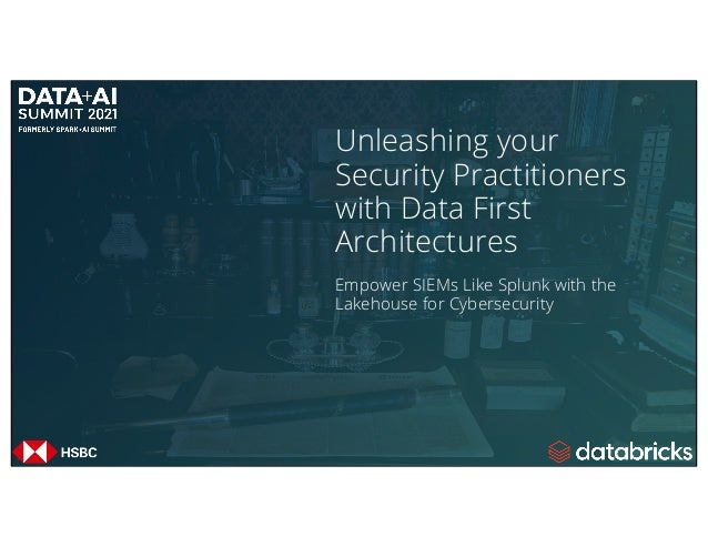 Unleashing your Security Practitioners with Data First Architectures Empower SIEMs Like Splunk with the Lakehouse for Cybe...