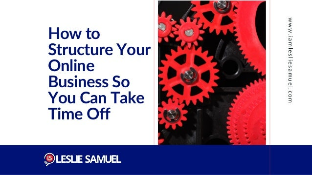 How to Structure Your Online Business So You Can Take Time Off www.iamlesliesamuel.com