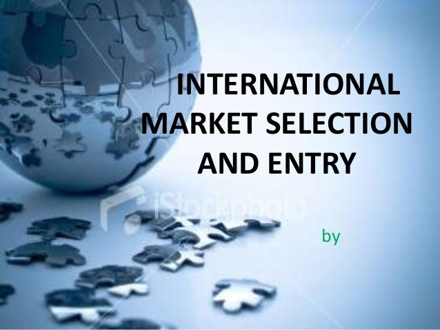INTERNATIONAL MARKET SELECTION AND ENTRY by