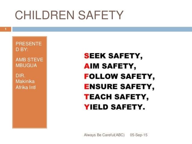 CHILDREN SAFETY PRESENTE D BY: AMB STEVE MBUGUA DIR. Makinika Afrika Intl 05-Sep-15 1 Always Be Careful(ABC)