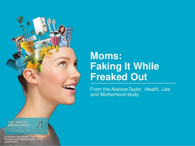 Confidential and property of AbelsonTaylor.  Proprietary and nontransferable. Not for  dissemination.  Moms:  Faking It Wh...