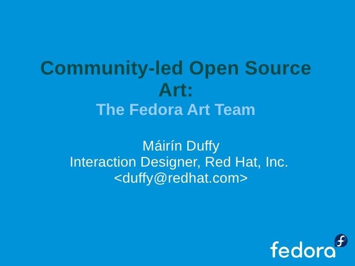 Community-led Open Source            Art:       The Fedora Art Team                Máirín Duffy   Interaction Designer, Re...