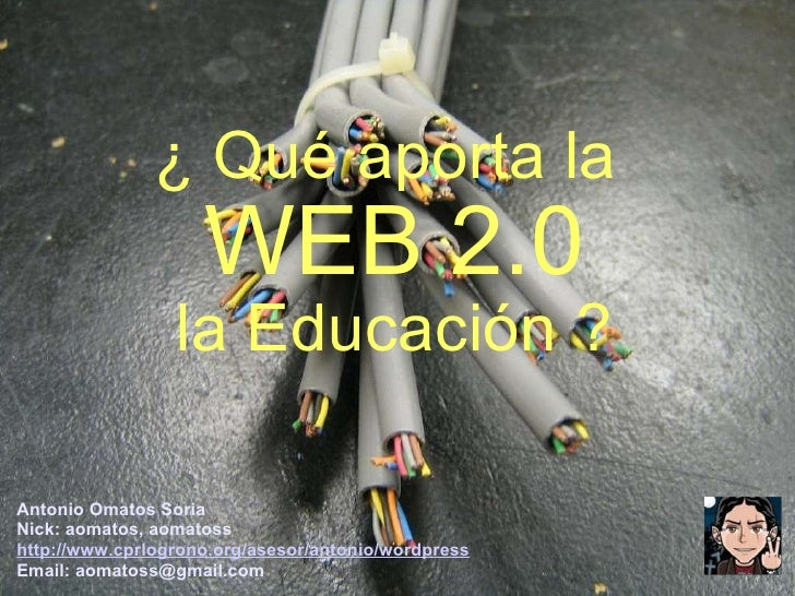 ¿ Qué aporta la  WEB 2.0 la Educación ? Antonio Omatos Soria Nick: aomatos, aomatoss http://www.cprlogrono.org/asesor/anto...