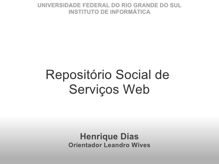 Repositório Social de Serviços Web Henrique Dias Orientador Leandro Wives UNIVERSIDADE FEDERAL DO RIO GRANDE DO SUL INSTI...