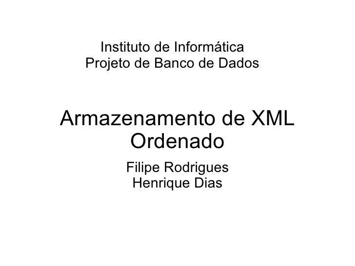 Armazenamento de XML Ordenado Filipe Rodrigues Henrique Dias Instituto de Informática Projeto de Banco de Dados