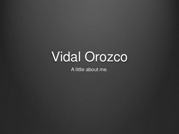Vidal Orozco   A little about me.