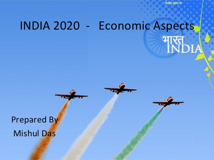 INDIA 2020  -  Economic Aspects Prepared By Mishul Das