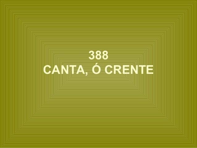 388 CANTA, Ó CRENTE