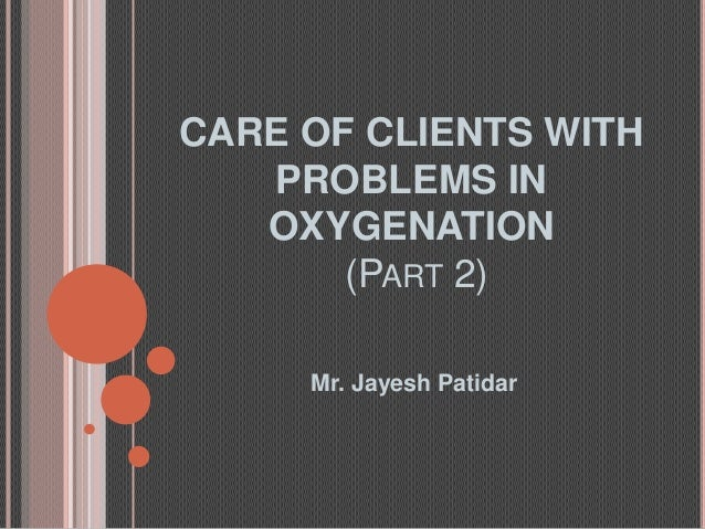 CARE OF CLIENTS WITH   PROBLEMS IN   OXYGENATION       (PART 2)     Mr. Jayesh Patidar