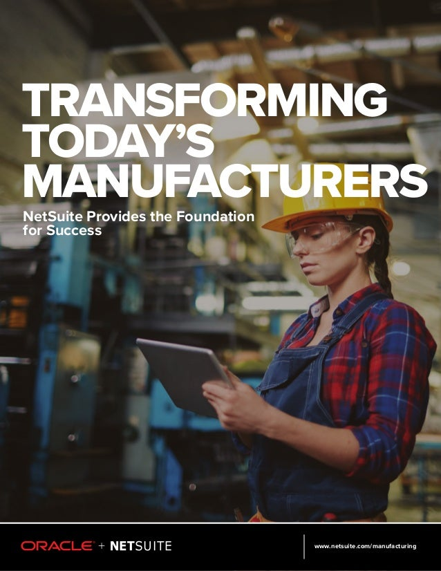 www.netsuite.com/manufacturing TRANSFORMING TODAY'S MANUFACTURERSNetSuite Provides the Foundation for Success
