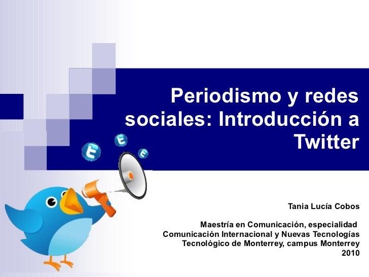 Periodismo y redes sociales: Introducción a Twitter Tania Lucía Cobos Maestría en Comunicación, especialidad  Comunicación...