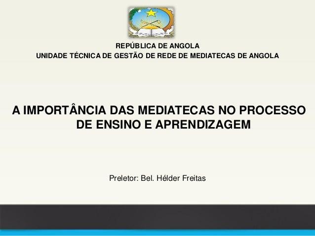 REPÚBLICA DE ANGOLA UNIDADE TÉCNICA DE GESTÃO DE REDE DE MEDIATECAS DE ANGOLA A IMPORTÂNCIA DAS MEDIATECAS NO PROCESSO DE ...