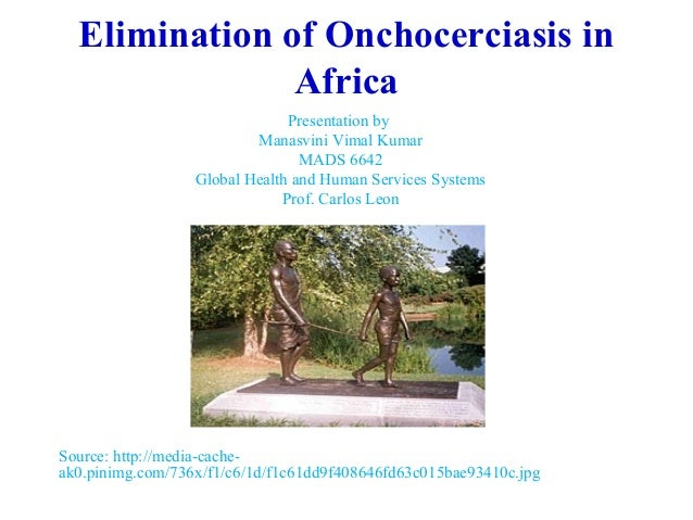 elimination of onchocerciasis in africa In 2009, there was the first consultation in africa on the possible elimination of  transmission of onchocerciasis this requires a paradigm shift in.