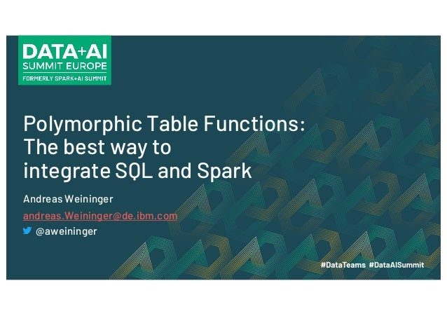 Polymorphic Table Functions: The best way to integrate SQL and Spark Andreas Weininger andreas.Weininger@de.ibm.com @awein...