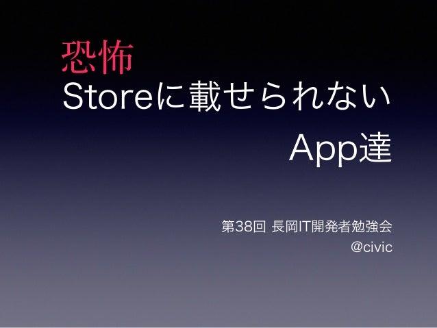 Storeに載せられない  App達  第38回 長岡IT開発者勉強会  @civic  恐怖