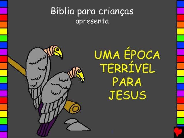 UMA ÉPOCA TERRÍVEL PARA JESUS Bíblia para crianças apresenta