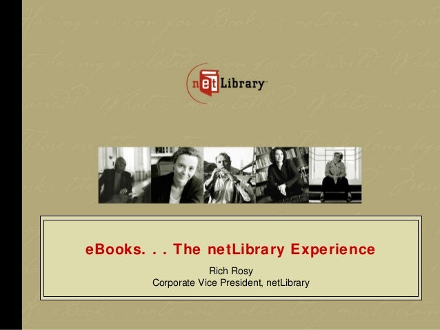 eBooks. . . The netLibrary Experience                    Rich Rosy        Corporate Vice President, netLibrary