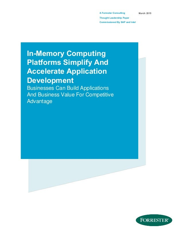 A Forrester Consulting Thought Leadership Paper Commissioned By SAP and Intel March 2015 In-Memory Computing Platforms Sim...