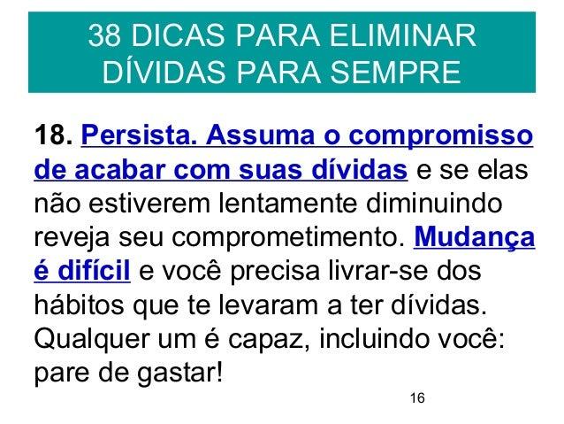 1638 DICAS PARA ELIMINARDÍVIDAS PARA SEMPRE18. Persista. Assuma o compromissode acabar com suas dívidas e se elasnão estiv...