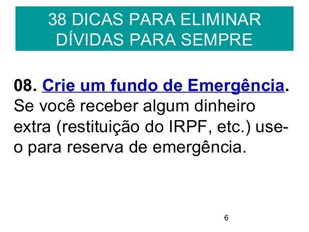 638 DICAS PARA ELIMINARDÍVIDAS PARA SEMPRE08. Crie um fundo de Emergência.Se você receber algum dinheiroextra (restituição...