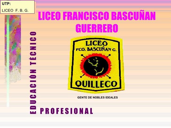 LICEO FRANCISCO BASCUÑAN GUERRERO <ul><li>E D U C A C I Ó N  T É C N I C O </li></ul>UTP: LICEO  F. B. G. GENTE DE NOBLES ...