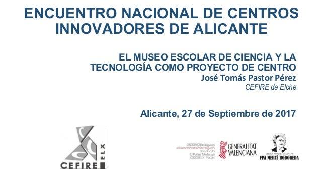 ENCUENTRO NACIONAL DE CENTROS INNOVADORES DE ALICANTE EL MUSEO ESCOLAR DE CIENCIA Y LA TECNOLOGÍA COMO PROYECTO DE CENTRO ...