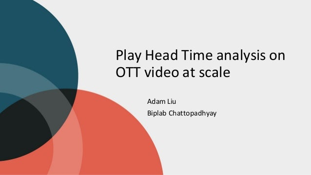 Play Head Time analysis on OTT video at scale Adam Liu Biplab Chattopadhyay